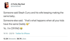 "Crying, Dank, and Iphone: A Pretty Big Deal  @AishiaDeal  Someone said Steph Curry and his wife keeping making the  same baby  Someone else said: ""that's what happens when all your kids  have the same Daddy  Yo.. I'm CRYING  16:16 2/6/19 Twitter for iPhone  12.2K Retweets 39.7K Likes Hat Trick by tsiikiiko MORE MEMES"