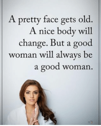 A pretty face gets old. A nice body will change. But a good woman will always be a good woman. positiveenergyplus: A pretty face gets old.  A nice body will  change. But a good  woman will always be  a good woman A pretty face gets old. A nice body will change. But a good woman will always be a good woman. positiveenergyplus