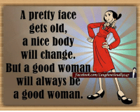 Good Woman: A pretty face  gets old,  a nice body  will change.  But a good woman  will always be  a good woman.