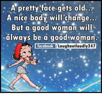 Good Woman: A pretty face gets old  A nice body will change...  But a good woman will  always be a good woman.  facebook  /Laughoutloudly247