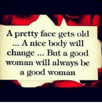 GM: A pretty face gets old  A nice body will  change  But a good  woman will always be  a good woman GM