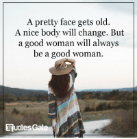 Good Woman: A pretty face gets old  A nice body will change. But  a good woman will always  be a good woman  Ruotes Gate