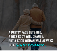 Good Woman: A PRETTY FACE GETS OLD.  A NICE BODY WILL CHANGE  BUT A GOOD WOMAN WILL ALWAYS  BE A GOOD WOMAN