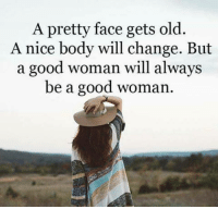 Good Woman: A pretty face gets old.  A nice body will change. But  a good woman will always  be a good woman