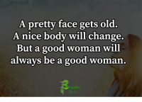 Memes, Good, and Old: A pretty face gets old.  A nice body will change.  But a good woman will  always be a good woman  ea A pretty ....