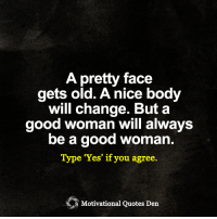 "<3 Motivational Quotes Den: A pretty face  gets old. Anice body  will change. But a  good woman will always  be a good woman  Type ""Yes"" if you agree.  Motivational Quotes Den <3 Motivational Quotes Den"
