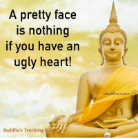 Memes, Ugly, and Heart: A pretty face  is nothing  if you have an  ugly heart!  Buddha's Teaching S  e-buddhism com