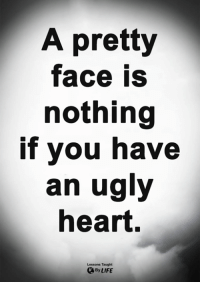 Life, Memes, and Ugly: A pretty  face is  nothing  if you have  an ugly  heart.  Lessons Taught  By LIFE <3
