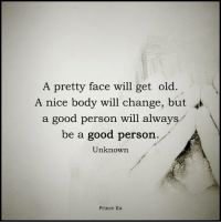 A good personal rarely goes off the deep end.: A pretty face will get old  A nice body will change, but  a good person will always  be a good person.  Unknown  Prince Ea A good personal rarely goes off the deep end.
