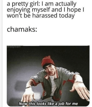 Middle Eastern weirdos: a pretty girl: I am actually  enjoying myself and I hope I  won't be harassed today  chamaks:  Now this looks like a job for me Middle Eastern weirdos