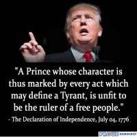 """That is what Trump is, 100%! AGREE?: """"A Prince whose character is  thus marked by every act which  may define a Tyrant, is unfit to  be the ruler of a free people.""""  The Declaration of Independence, July o4, 1776  PROUD DEMOCRAT That is what Trump is, 100%! AGREE?"""