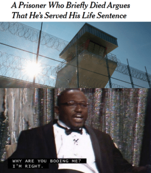He has a fair point: A Prisoner Who Briefly Died Argues  That He's Served His Life Sentence  WHY ARE YOU BOOING ME?  I'M RIGHT He has a fair point