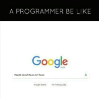 Be Like, Google, and Google Search: A PROGRAMMER BE LIKE  Google  India  How to sleep 8 hours in 4 hours  Google Search m Feeling Lucky I need this