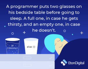 How many of you guys do this?: A programmer puts two glasses on  his bedside table before going to  sleep. A full one, in case he gets  thirsty, and an empty one, in case  he doesn't.  If ·  else ()  (thirsty)  EtonDigital How many of you guys do this?