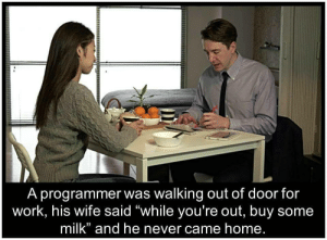 """Be Careful When talkin to a Programmer!!: A programmer was walking out of door for  work, his wife said """"while you're out, buy some  milk"""" and he never came home. Be Careful When talkin to a Programmer!!"""