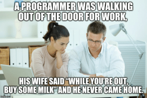 "Programmer's Life: A PROGRAMMER WAS WALKING  OUT OF THE DOOR FOR WORK,  HIS WIFE SAID ""WHILE YOU'RE OUT,  BUY SOME MILK'AND HE NEVER CAME HOME.  imgflip.com Programmer's Life"