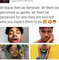 Femininism: (a project em4All  let black men be feminine. let them be  perceived as gentle. let them be  perceived for who they are and not  who you expect them to be