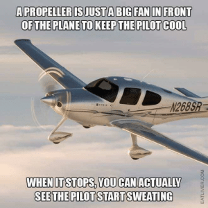 """Dank, Memes, and Target: A PROPELLER IS JUST A BIG FAN IN FRONT  OFTHE PLANE TO KEEP THE PILOT COOL  N268S  @ci""""AU.  ←  WHENITSTOPS, YOU CANACTUALILY  SEETHE PILOT STARTSWEATING Pilot's fundamental skill: humour by chocolat_ice_cream FOLLOW HERE 4 MORE MEMES."""