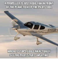 Cool, Engineering, and Design: A PROPELLER ISJUSTA BIG FAN IN FRONT  OFTHE PLANE TO KEEP THE PILOT COOL  2685  WHENITSTOPS,YOU CANACTUALILY  SEETHE PILOT STARTSWEATING Trust me, I'm an Engineer! Are you an Engineer or Engineering student? We have brought back our most popular engineering shirt and hoodie design! Check it out at https://goo.gl/PB1epX