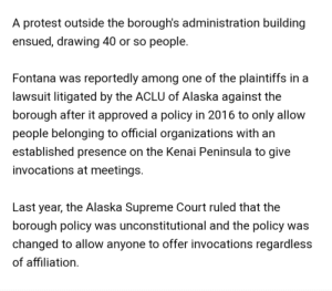 Protest, Supreme, and Supreme Court: A protest outside the borough's administration building  ensued, drawing 40 or so people.  Fontana was reportedly among one of the plaintiffs in a  lawsuit litigated by the ACLU of Alaska against the  borough after it approved a policy in 2016 to only allow  people belonging to official organizations with an  established presence on the Kenai Peninsula to give  invocations at meetings.  Last year, the Alaska Supreme Court ruled that the  borough policy was unconstitutional and the policy was  changed to allow anyone to offer invocations regardless  of affiliation