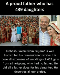 "Girls, Proud, and Wholesome: A proud father who has  439 daughters  Mahesh Savani from Gujarat is well  known for his humanitarian works. He  bore all expenses of weddings of 439 girls  from all religions, who had no father. He  did all a father does for his daughter. He  deserves all our praise. A wholesome ""father"""