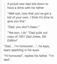 "Dad, Memes, and Jokes: A proud new dad sits down to  have a drink with his father  ""Well son, now that you've got a  kid of your own, I think it's time to  give you this""  Dad, you don't mean-""  ""Yes son, I do"" *Dad pulls out  copy of 1001 Dad Jokes, 5th  Edition*  ""Dad... I'm honoured..."", he says,  tears sparkling in his eyes.  ""Hi honoured"", replies his father. ""I'nm  dad"" Get your grills fired up and your terrible jokes ready, 'cause we've got a round of dad memes for you! #DadJokes #DadMemes #FunnyMemes #Dads"