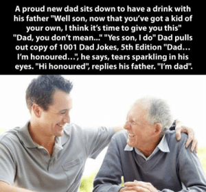 "epicjohndoe:  Proud Dad Gives Something To His Son: A proud new dad sits down to have a drink with  his father ""Well son, now that you've got a kid of  your own, I think it's time to give you this""  ""Dad, you don't mean..."" ""Yes son, I do"" Dad pulls  out copy of 1001 Dad Jokes, 5th Edition ""Dad...  I'm honoured..., he says, tears sparkling in his  eyes. ""Hi honoured, replies his father. ""I'm dad"" epicjohndoe:  Proud Dad Gives Something To His Son"