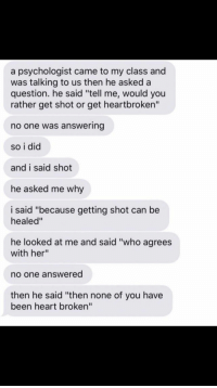 "he's clearly been shot before..: a psychologist came to my class and  was talking to us then he asked a  question. he said ""tell me, would you  rather get shot or get heartbroken""  no one was answering  so i did  and i said shot  he asked me why  i said ""because getting shot can be  healed""  he looked at me and said ""who agrees  with her""  o one answered  then he said ""then none of you have  been heart broken"" he's clearly been shot before.."