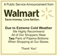 pajama: A Public Service Announcement from  Walmart  Due to Extreme Cold weather  We Highly Recommend  All of Our Shoppers Wear  Two Pairs of Pajama Bottoms  When Shopping at Our Stores.  Thank You!  SHARED ON IM NOT RIORT INTHE HEAD coM
