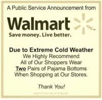 pajama: A Public Service Announcement from  Walmart  Save money. Live better.  Due to Extreme Cold Weather  We Highly Recommend  All of Our Shoppers Wear  Two Pairs of Pajama Bottoms  When Shopping at Our Stores  Thank You!