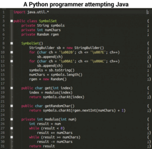 "Be Like, Java, and Python: A Python programmer attempting Jav:a  import java.util.*  1  2  3  4  public class SymbolSet  private String symbols  private int numChars  private Random rgen  7  8  9  10  SymbolSet()  StringBuilder sbnew StringBuilder()  for (char ch = '\u0020'; ch <= '\u007E' ; ch++)  sb.append(ch)  (char ch  sb.append(ch)  for  '\u00A1"";  ch <'\u00AC; ch++)  13  symbols = sb.tostring()  numChars symbols.length()  rgen new Randon()  15  17  18  19  20  21  public char get(int index)  index modulus (index)  return symbols.charAt(index)  public char getRandonChar)  return symbols.charAt(rgen.nextInt(numChars) 1)  23  24  25  26  27  28  29  30  private int nodulus(int num)  int result num  while (result 0)  while (result nunChars)  return result  result numChars  result numChars Python programmers be like"