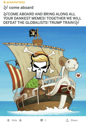 That's a boat: A QUARANTINED  J come aboard  NCOME ABOARD AND BRING ALONG ALL  YOUR DANKEST MEMES! TOGETHER WE WILL  DEFEAT THE GLOBALISTS! TRUMP TRAIN!  Vote  Share That's a boat