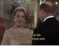 Never Late: A queen is never late.  Everyone else is simply early.