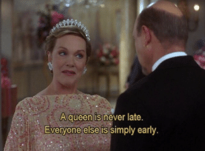 Never Late: A queen is never late.  Everyone else is simply early