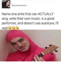 Ironic, Singing, and Artistic: (a queenyonces  Name one artist that can ACTUALLY  sing, write their own music, is a great  performer, and doesn't use autotune, l'll  Wait trueeeeee
