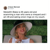 Memes, Twitter, and Couch: A Queer Mermaid  C_GraceT  Meredith Blake is 26 years old and  scamming a man who owns a vineyard andl  am 28 and eating onion rings on my couch. idk onion rings sound pretty great too... (@C_GraceT on Twitter)