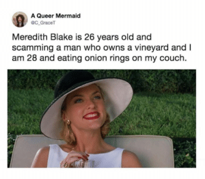 blake: A Queer Mermaid  @C_GraceT  Meredith Blake is 26 years old and  scamming a man who owns a vineyard and I  am 28 and eating onion rings on my couch