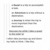 tag someone you want to venture with: a Quest is a trip to accomplish  a task.  an Adventure is a trip without a  destination.  a Journey is when the trip is  more important than the  destination.  #excuse me while i take a quest  to the toilet (x)  I often take journeys up and down  my halls to think. I like this. tag someone you want to venture with