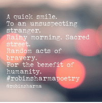 Love, Memes, and Respect: A quick smile.  To an unsuspecting  stranger.  Rainy morning. Sacred  street.  Random acts of  bravery.  For the benefit of  humanity.  #robinsharmapoetry  @robinsharma You have the power. To influence a stranger. To elevate a fellow human being. By a smile. A kind word in a needed moment. Or via a basic gesture that restores faith in humanity. Don't wait for others to be amazing people. Lead where you're planted. Share this with someone who you want to inspire today. Love + respect. Robin