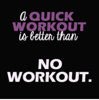 workout: a QUICK  WORKOUT  letter than  NO  WORKOUT.