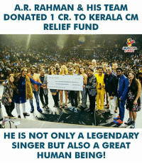 #ARRahman #Kerala: A.R. RAHMAN & HIS TEAM  DONATED 1 CR. TO KERALA CM  RELIEF FUND  HE IS NOT ONLY A LEGENDARY  SINGER BUT ALSO A GREAT  HUMAN BEING! #ARRahman #Kerala