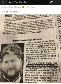 """At-St, Church, and Donald Trump: a r/The_Mueller  u/Intellectual_Dynamo.19h imgur  Do it for him.  Lorenz) HastingsUIO  of Oregon; nine grandchildren; four  h by his par  and other relatives and friends. He was preceded in deat  brother, Don (Alice) Westbury; s  Roger Sisk  soft  port  ister, Darlene Opheim; and his nephew,  A gathering with family and friends will be from 4 p.m. to 7 p.m. on  500 N. 8th St., Mount Horeb, Wis. A memorial tribute and military hon  We would like to thank the staff of Heartland Hospice for their care  te  an  is  Wednesday, July 18, 2018, at the ELLESTAD CAMACHO FUNERAL HOME, fere  ors will be accorded at 6:30 p.m. on Wednesday at the funeral home.  pri  rel  and support to Tim and his family. In lieu of flowers or plants, a memorial  is appreciated to the charity of your choice  www.camachofuneralhomes.com (608) 437-5077  th  Sp  uj  OREGON-Brian Michael White- B  White-Stout, Brian Michael  Stout, age 33, passed away on June  29, 2018, at Agrace HospiceCare.  He was born on April 7, 1985, in  San Jose, Calif., the son of Cheryl  and James Stout. On July 21, 2018,  there will be a celebration of life at  11:30 a.m., at ST. JOHN'S LUTHERAN  CHURCH, 625 E. Netherwood St  Oregon.  The best memorial anyone can  give Brian is any effort to impeach  Donald Trump or to defeat any right  wing Republican candidate. """"Death  is a natural part of life. Rejoice for  those around you who transform  into the Force."""" Please share your  memories at www.lnformedChoice-  Funerals.com"""