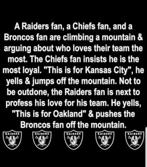 "Climbing, Love, and Memes: A Raiders fan, a Chiefs fan, and a  Broncos fan are climbing a mountain &  arguing about who loves their team the  most. The Chiefs fan insists he is the  most loyal. ""This is for Kansas City"", he  yells & jumps off the mountain. Not to  be outdone, the Raiders fan is next to  profess his love for his team. He yells,  ""This is for Oakland"" & pushes the  Broncos fan off the mountain.  RAIDERS  RAIDERS  RAIDERS  RAIDERS  RAIDERS What happened to the Choker fan? 🤔🤔🤔😂😂😂"