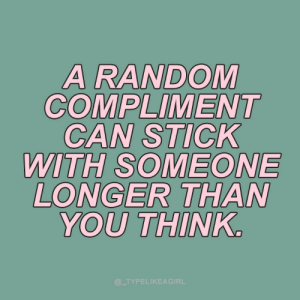Longer: A RANDOM  COMPLIMENT  CAN STICK  WITH SOMEONE  LONGER THAN  YOU THINK.  @_TYPELIKEAGIRL