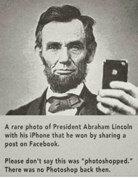 "Abraham Lincoln, Facebook, and Iphone: A rare photo of President Abraham Lincoln  with his iPhone that he won by sharing a  post on Facebook.  Please don't say this was ""photoshopped.""  There was no Photoshop back then. A photo of Abraham Lincoln, just after creating Thanksgiving day. 31 December, 1941."
