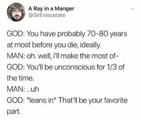 """Funny, God, and Good: A Ray in a Manger  @SirEviscerate  GOD: You have probably 70-80 years  at most before you die, ideally.  MAN: oh. well, i'll make the most of-  GOD: You'll be unconscious for 1/3 of  the time.  MAN: uh  GOD: 치eans in"""" That'll be your favorite  part. And on that note- GOOD NIGHT"""