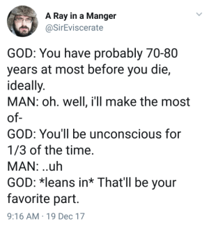 God, Time, and Oh Well: A Ray in a Manger  SirEviscerate  GOD: You have probably 70-80  years at most before you die,  ideally  MAN: oh. well, ill make the most  of  GOD: You'll be unconscious for  1/3 of the time  MAN: .uh  GOD: *leans in* That'll be your  favorite part  9:16 AM 19 Dec 17