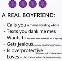 Jealous, Memes, and Notebook: A REAL BOYFRIEND  Calls you a meme stealing whore  Texts you dank me mes  Wants to make sweet, sweet memes with you all night long  Gets jealous when you like other guys memes  Is overprotective  notebook of meme ideas  Loves you, but not as much as he loves memeing