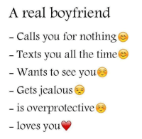 Tag someone 💙😱 ❤❤❤: A real boyfriend  Calls you for nothing  Texts you all the time O  Wants to see you.  Gets jealous  is overprotective  loves you Tag someone 💙😱 ❤❤❤