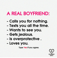 overprotected: A REAL BOYFRIEND  Calls you for nothing.  Texts you all the time.  Wants to see you  Gets jealous.  ls overprotective  Loves you.  Type Yes  if you agree  RELATIONSHIP  QUOTES